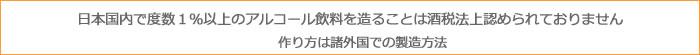 日本国内で度数1%以上のアルコール飲料を造ることは酒税法上認められておりません